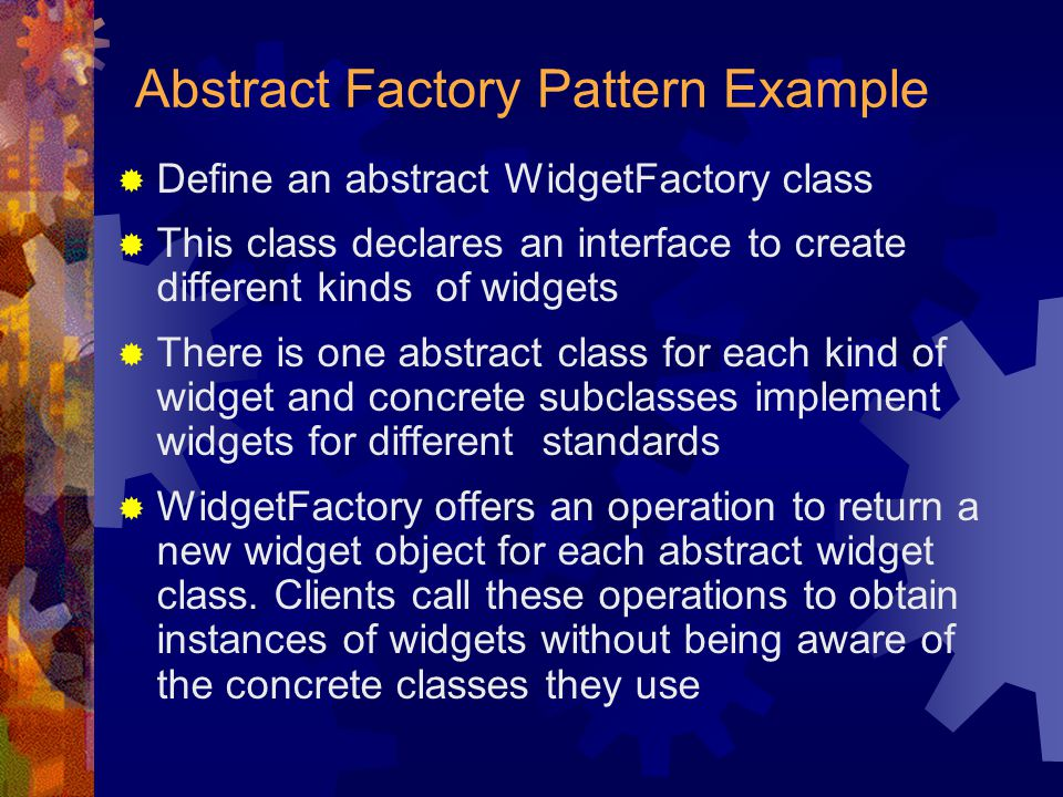 Abstract Factory Pattern Example  Define an abstract WidgetFactory class  This class declares an interface to create different kinds of widgets  Th