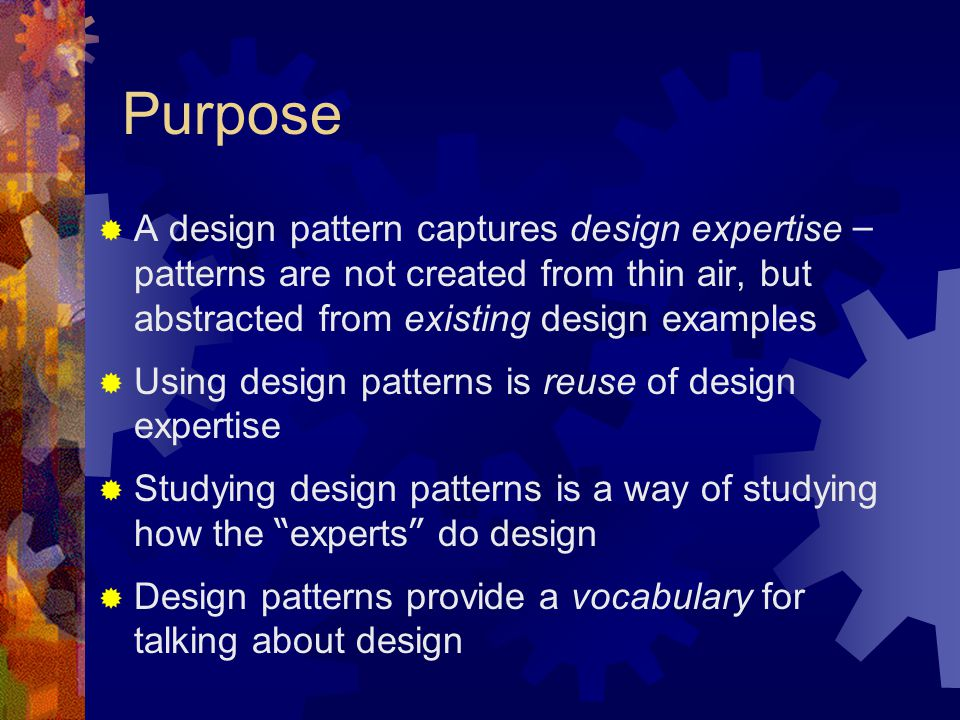 Purpose  A design pattern captures design expertise – patterns are not created from thin air, but abstracted from existing design examples  Using design patterns is reuse of design expertise  Studying design patterns is a way of studying how the experts do design  Design patterns provide a vocabulary for talking about design