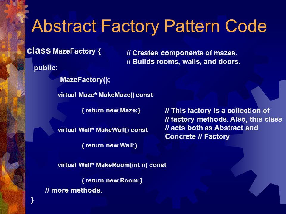 Abstract Factory Pattern Code class MazeFactory { public: MazeFactory(); virtual Maze* MakeMaze() const { return new Maze;} // Creates components of m
