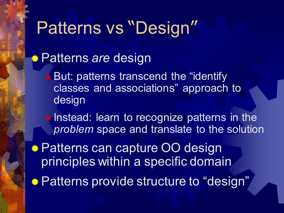 Patterns vs Design  Patterns are design  But: patterns transcend the identify classes and associations approach to design  Instead: learn to recognize patterns in the problem space and translate to the solution  Patterns can capture OO design principles within a specific domain  Patterns provide structure to design