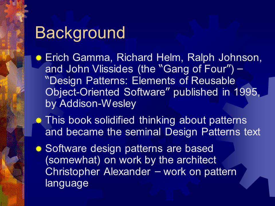 "Background  Erich Gamma, Richard Helm, Ralph Johnson, and John Vlissides (the "" Gang of Four "" ) – "" Design Patterns: Elements of Reusable Object-Ori"