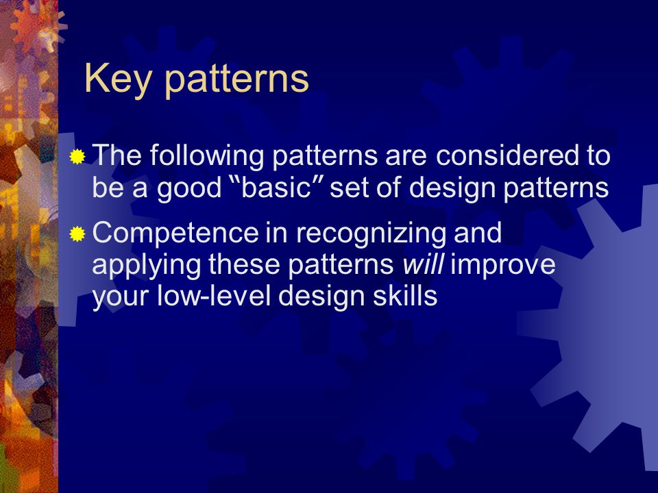 "Key patterns  The following patterns are considered to be a good "" basic "" set of design patterns  Competence in recognizing and applying these patt"