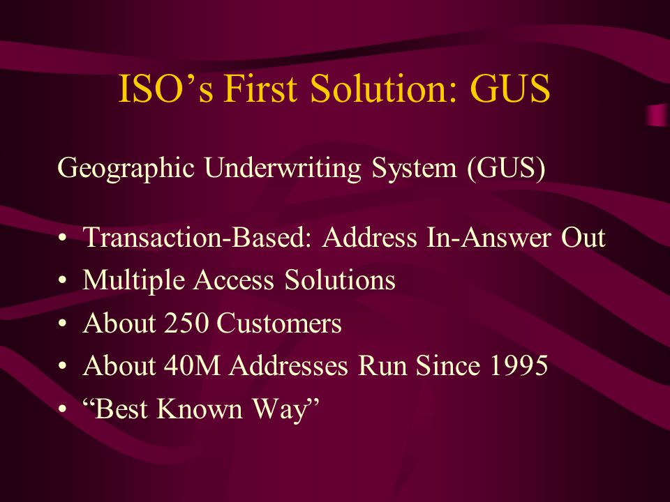 ISO's First Solution: GUS Geographic Underwriting System (GUS) Transaction-Based: Address In-Answer Out Multiple Access Solutions About 250 Customers About 40M Addresses Run Since 1995 Best Known Way