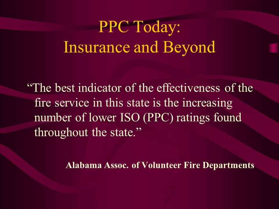 PPC Today: Insurance and Beyond The best indicator of the effectiveness of the fire service in this state is the increasing number of lower ISO (PPC) ratings found throughout the state. Alabama Assoc.