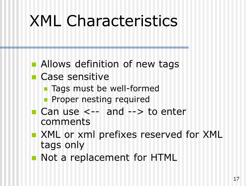 17 XML Characteristics Allows definition of new tags Case sensitive Tags must be well-formed Proper nesting required Can use to enter comments XML or xml prefixes reserved for XML tags only Not a replacement for HTML