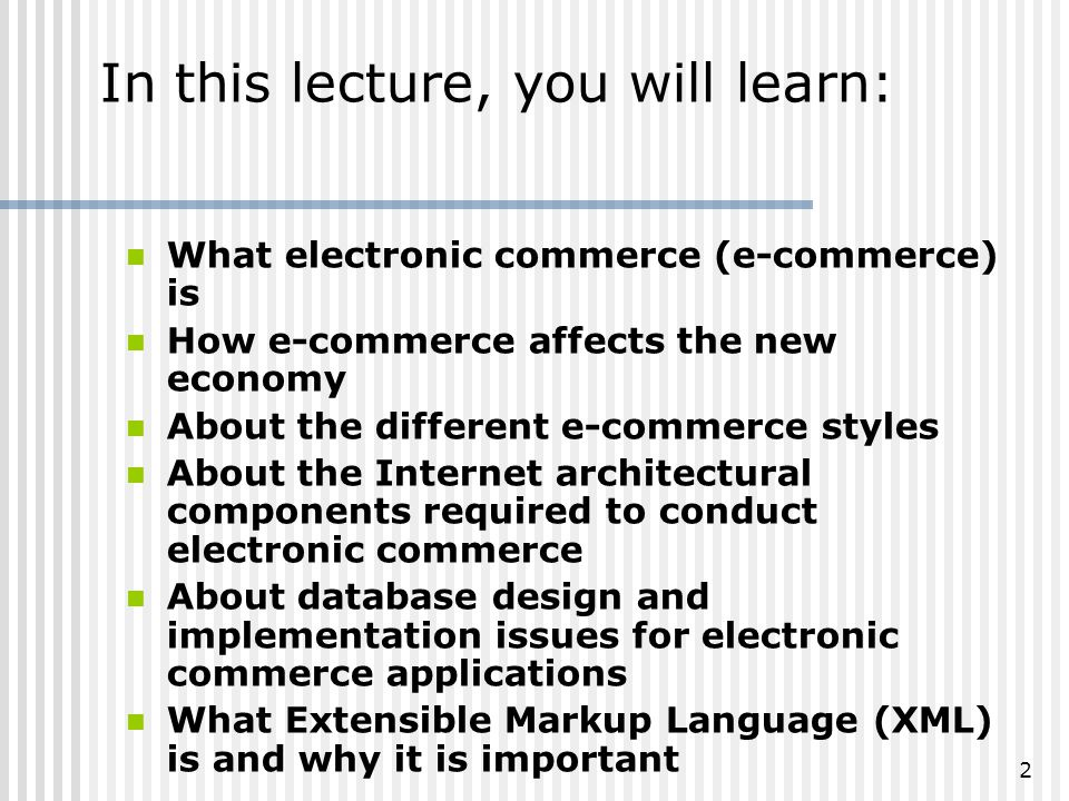 2 In this lecture, you will learn: What electronic commerce (e-commerce) is How e-commerce affects the new economy About the different e-commerce styles About the Internet architectural components required to conduct electronic commerce About database design and implementation issues for electronic commerce applications What Extensible Markup Language (XML) is and why it is important