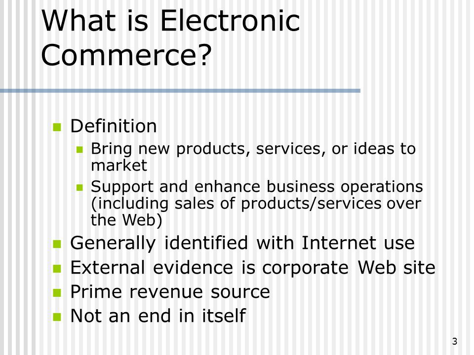 3 Definition Bring new products, services, or ideas to market Support and enhance business operations (including sales of products/services over the Web) Generally identified with Internet use External evidence is corporate Web site Prime revenue source Not an end in itself What is Electronic Commerce