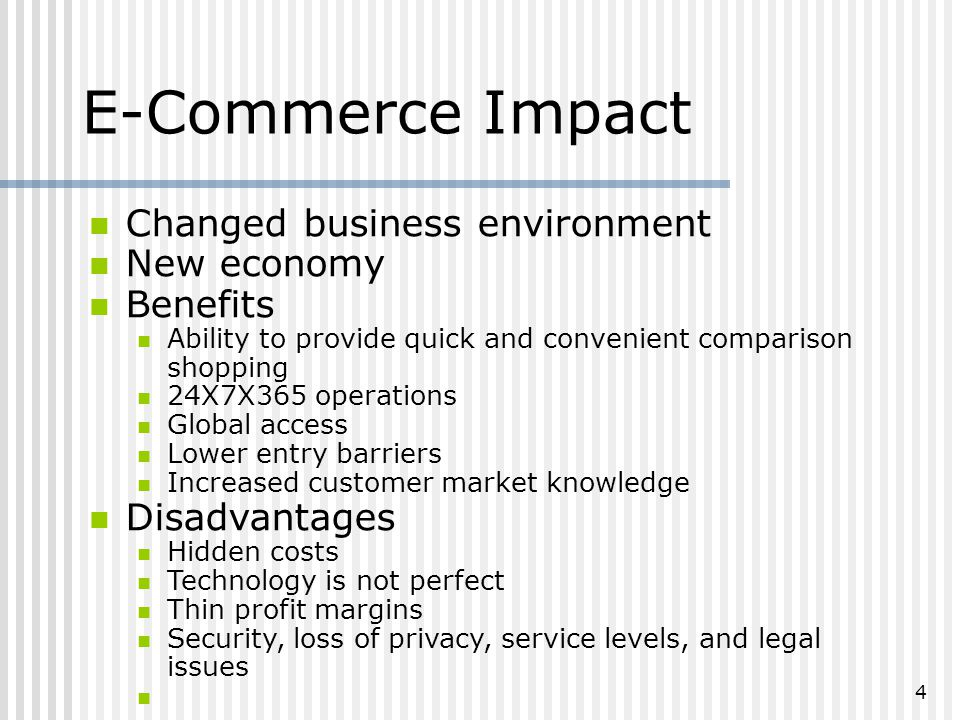 4 Changed business environment New economy Benefits Ability to provide quick and convenient comparison shopping 24X7X365 operations Global access Lower entry barriers Increased customer market knowledge Disadvantages Hidden costs Technology is not perfect Thin profit margins Security, loss of privacy, service levels, and legal issues E-Commerce Impact