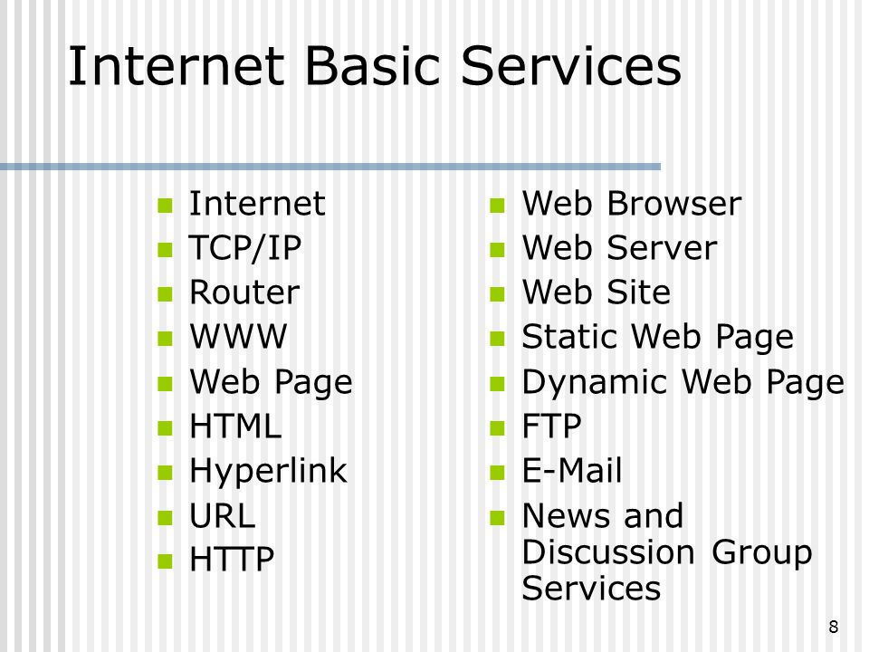 8 Internet Basic Services Internet TCP/IP Router WWW Web Page HTML Hyperlink URL HTTP Web Browser Web Server Web Site Static Web Page Dynamic Web Page FTP E-Mail News and Discussion Group Services