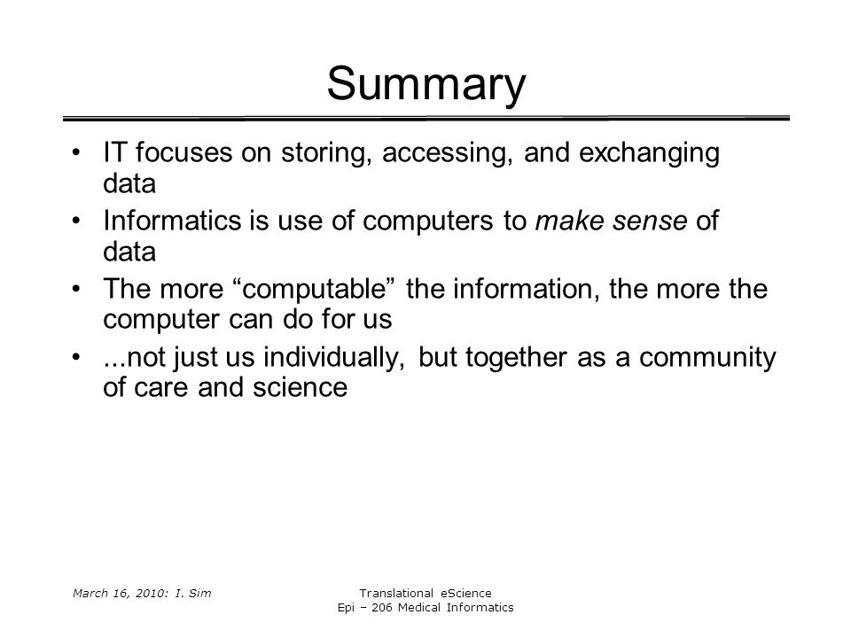 March 16, 2010: I. SimTranslational eScience Epi – 206 Medical Informatics Summary IT focuses on storing, accessing, and exchanging data Informatics i