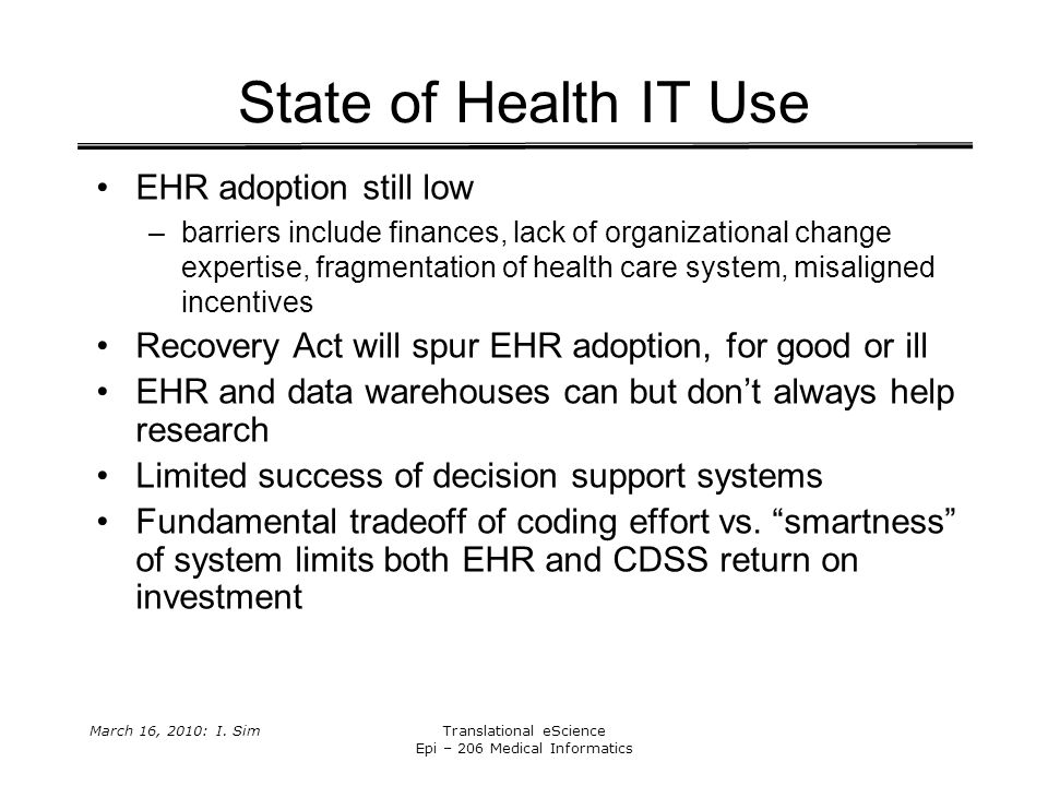 March 16, 2010: I. SimTranslational eScience Epi – 206 Medical Informatics State of Health IT Use EHR adoption still low –barriers include finances, l
