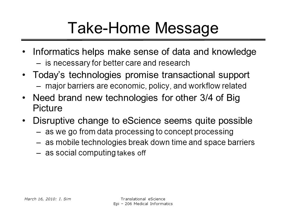 March 16, 2010: I. SimTranslational eScience Epi – 206 Medical Informatics Take-Home Message Informatics helps make sense of data and knowledge –is ne