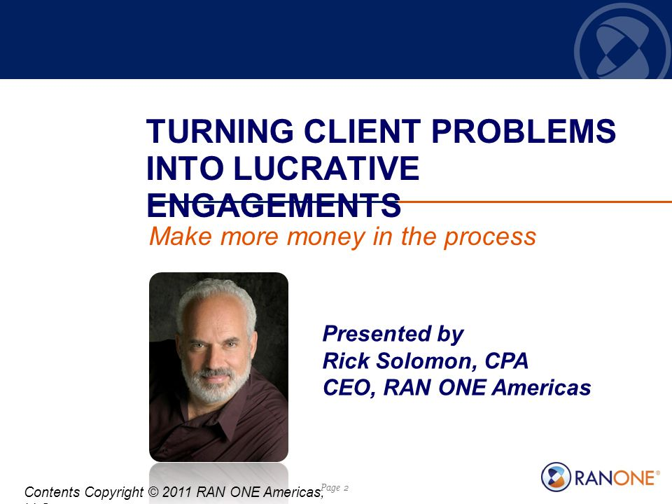 Page 2 TURNING CLIENT PROBLEMS INTO LUCRATIVE ENGAGEMENTS Make more money in the process Presented by Rick Solomon, CPA CEO, RAN ONE Americas Contents Copyright © 2011 RAN ONE Americas, LLC