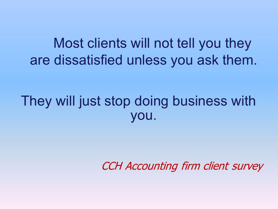 Most clients will not tell you they are dissatisfied unless you ask them.