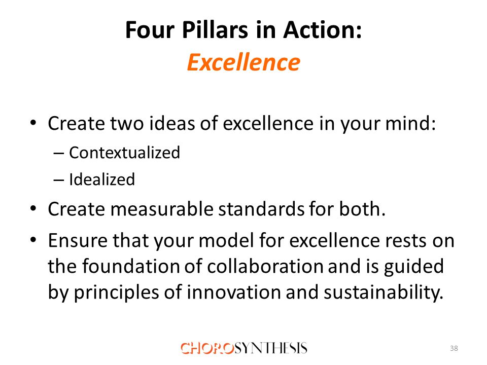 Four Pillars in Action: Excellence Create two ideas of excellence in your mind: – Contextualized – Idealized Create measurable standards for both.