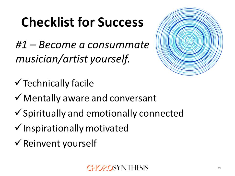 Checklist for Success Technically facile Mentally aware and conversant Spiritually and emotionally connected Inspirationally motivated Reinvent yourself 39 #1 – Become a consummate musician/artist yourself.