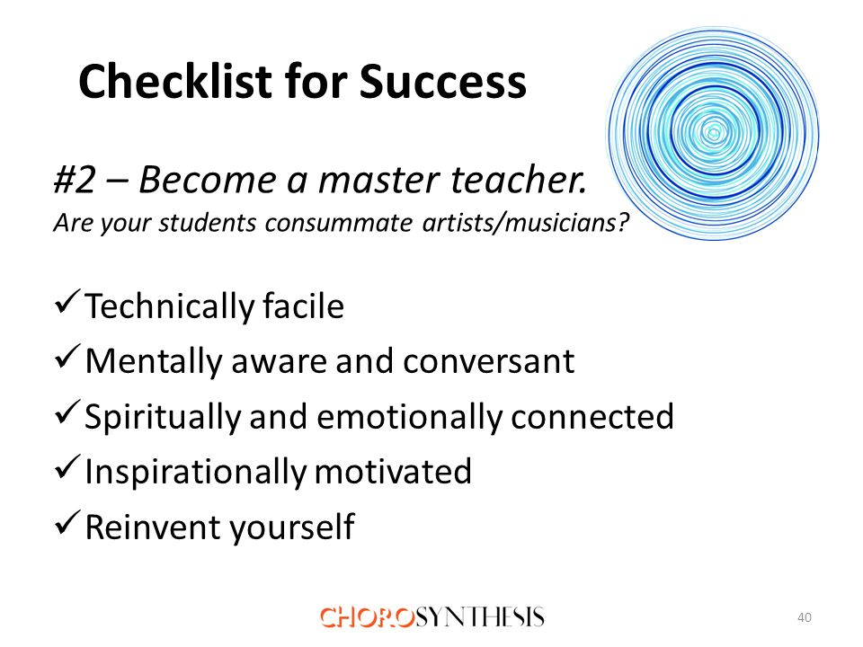Checklist for Success Technically facile Mentally aware and conversant Spiritually and emotionally connected Inspirationally motivated Reinvent yourself 40 #2 – Become a master teacher.