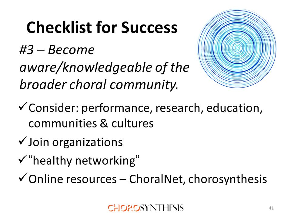 Checklist for Success Consider: performance, research, education, communities & cultures Join organizations healthy networking Online resources – ChoralNet, chorosynthesis 41 #3 – Become aware/knowledgeable of the broader choral community.