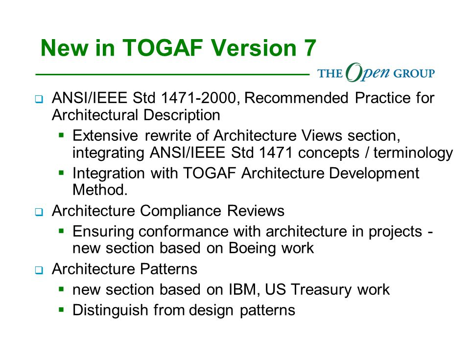 New in TOGAF Version 7  ANSI/IEEE Std 1471-2000, Recommended Practice for Architectural Description  Extensive rewrite of Architecture Views section, integrating ANSI/IEEE Std 1471 concepts / terminology  Integration with TOGAF Architecture Development Method.