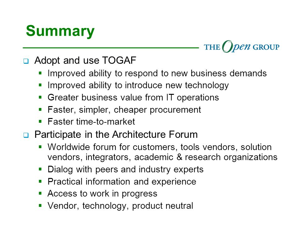 Summary  Adopt and use TOGAF  Improved ability to respond to new business demands  Improved ability to introduce new technology  Greater business value from IT operations  Faster, simpler, cheaper procurement  Faster time-to-market  Participate in the Architecture Forum  Worldwide forum for customers, tools vendors, solution vendors, integrators, academic & research organizations  Dialog with peers and industry experts  Practical information and experience  Access to work in progress  Vendor, technology, product neutral