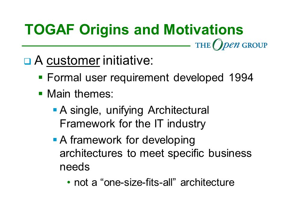 The Open Group Architecture Forum  The forum in which TOGAF is evolved  A worldwide forum for: customers, tool vendors, solution vendors, integrators, academic & research organizations involved with architecture  Exchanging information, experience, and requirements  Access to current work in progress  Shaping the market for architecture methods, tools and services