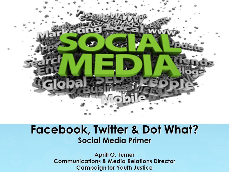 Facebook, Twitter & Dot What.Social Media Primer Aprill O.