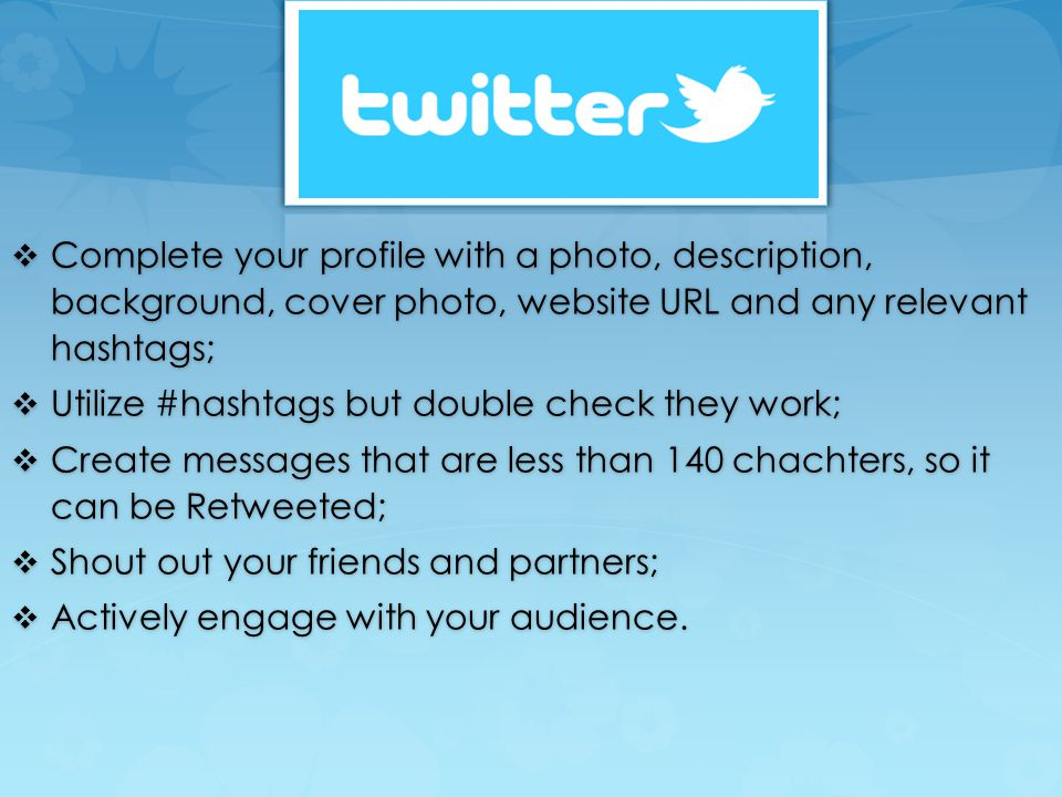  Complete your profile with a photo, description, background, cover photo, website URL and any relevant hashtags;  Utilize #hashtags but double check they work;  Create messages that are less than 140 chachters, so it can be Retweeted;  Shout out your friends and partners;  Actively engage with your audience.