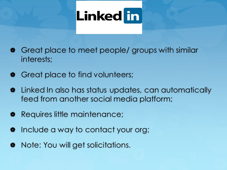  Great place to meet people/ groups with similar interests;  Great place to find volunteers;  Linked In also has status updates, can automatically feed from another social media platform;  Requires little maintenance;  Include a way to contact your org;  Note: You will get solicitations.