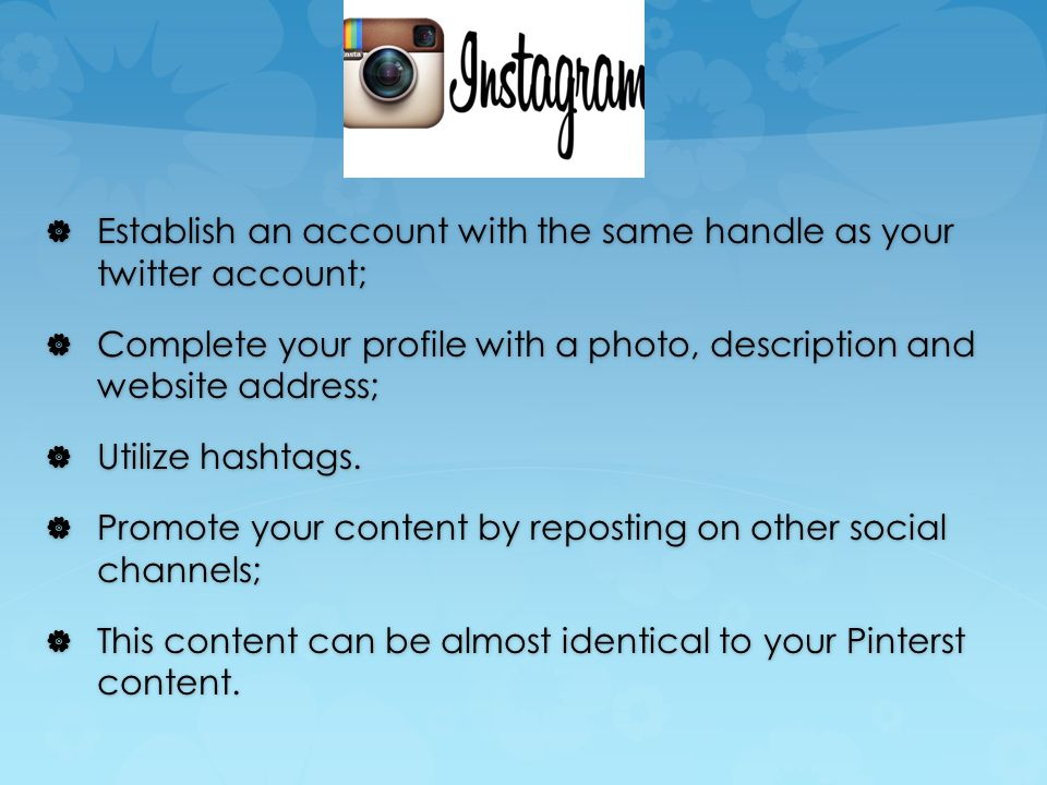  Establish an account with the same handle as your twitter account;  Complete your profile with a photo, description and website address;  Utilize hashtags.