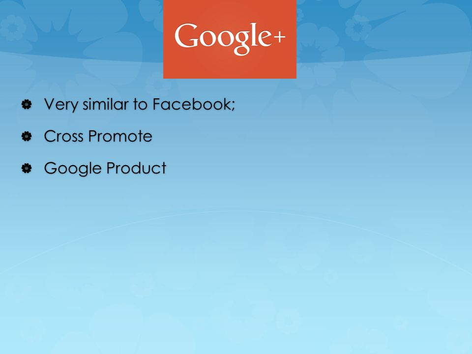  Very similar to Facebook;  Cross Promote  Google Product