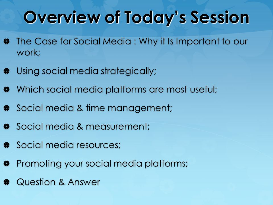 Overview of Today's Session  The Case for Social Media : Why it Is Important to our work;  Using social media strategically;  Which social media platforms are most useful;  Social media & time management;  Social media & measurement;  Social media resources;  Promoting your social media platforms;  Question & Answer