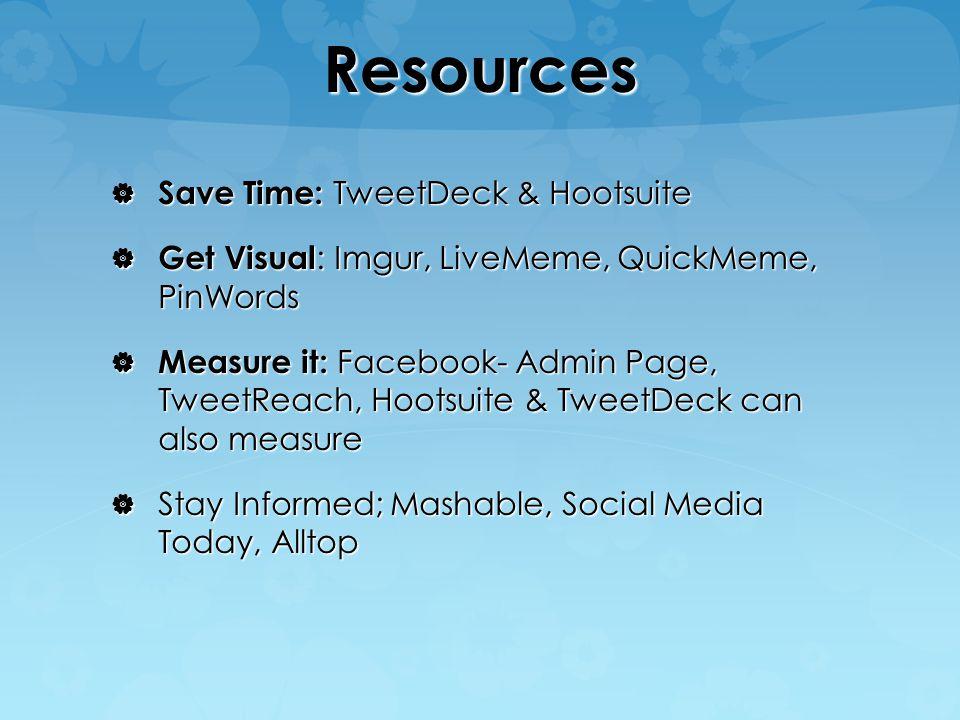 Resources  Save Time: TweetDeck & Hootsuite  Get Visual : Imgur, LiveMeme, QuickMeme, PinWords  Measure it: Facebook- Admin Page, TweetReach, Hootsuite & TweetDeck can also measure  Stay Informed; Mashable, Social Media Today, Alltop
