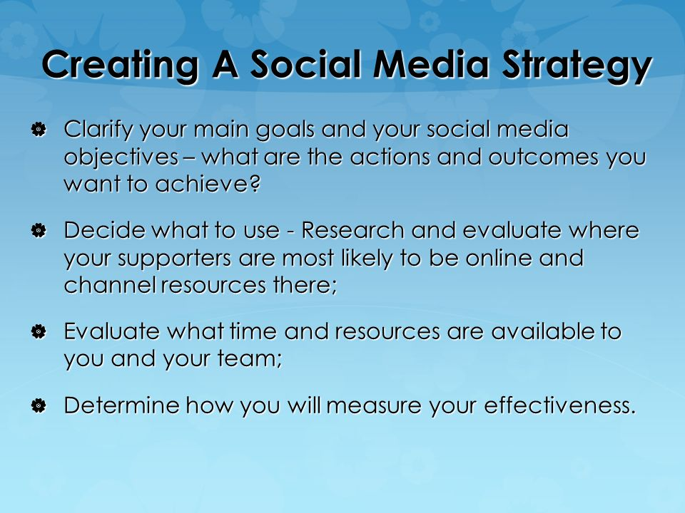 Creating A Social Media Strategy  Clarify your main goals and your social media objectives – what are the actions and outcomes you want to achieve.