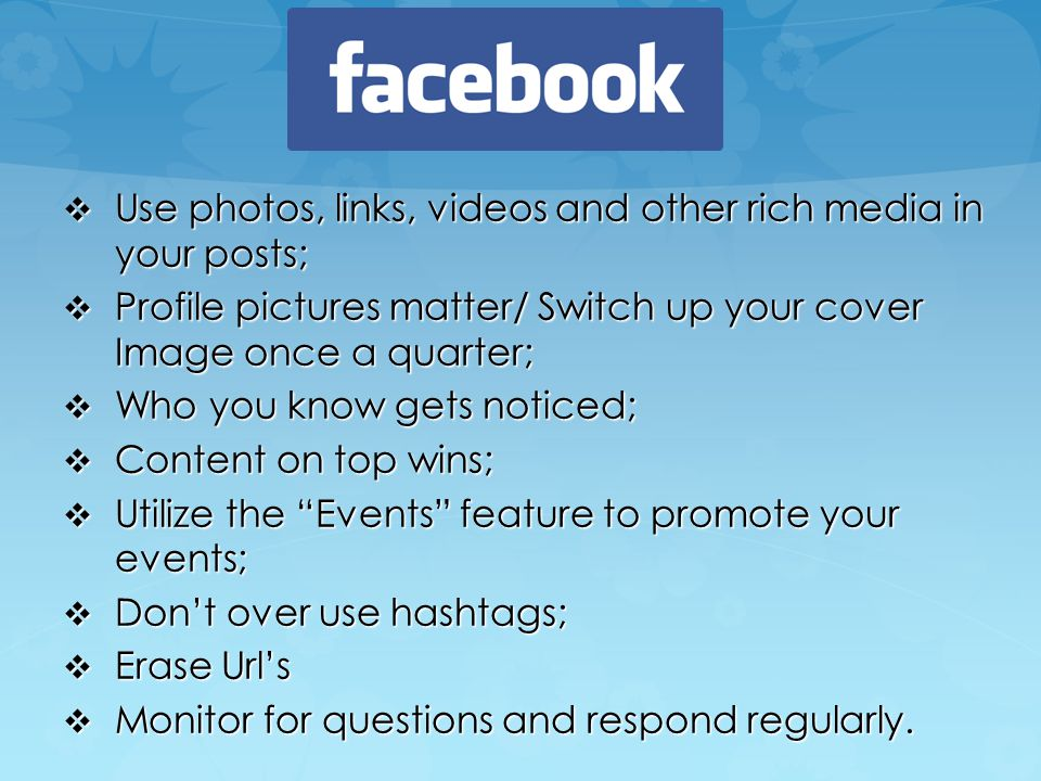  Use photos, links, videos and other rich media in your posts;  Profile pictures matter/ Switch up your cover Image once a quarter;  Who you know gets noticed;  Content on top wins;  Utilize the Events feature to promote your events;  Don't over use hashtags;  Erase Url's  Monitor for questions and respond regularly.