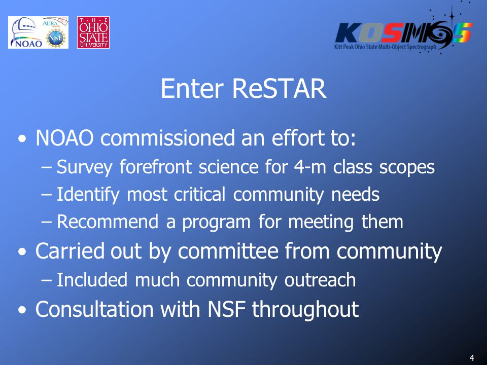 4 Enter ReSTAR NOAO commissioned an effort to: –Survey forefront science for 4-m class scopes –Identify most critical community needs –Recommend a program for meeting them Carried out by committee from community –Included much community outreach Consultation with NSF throughout