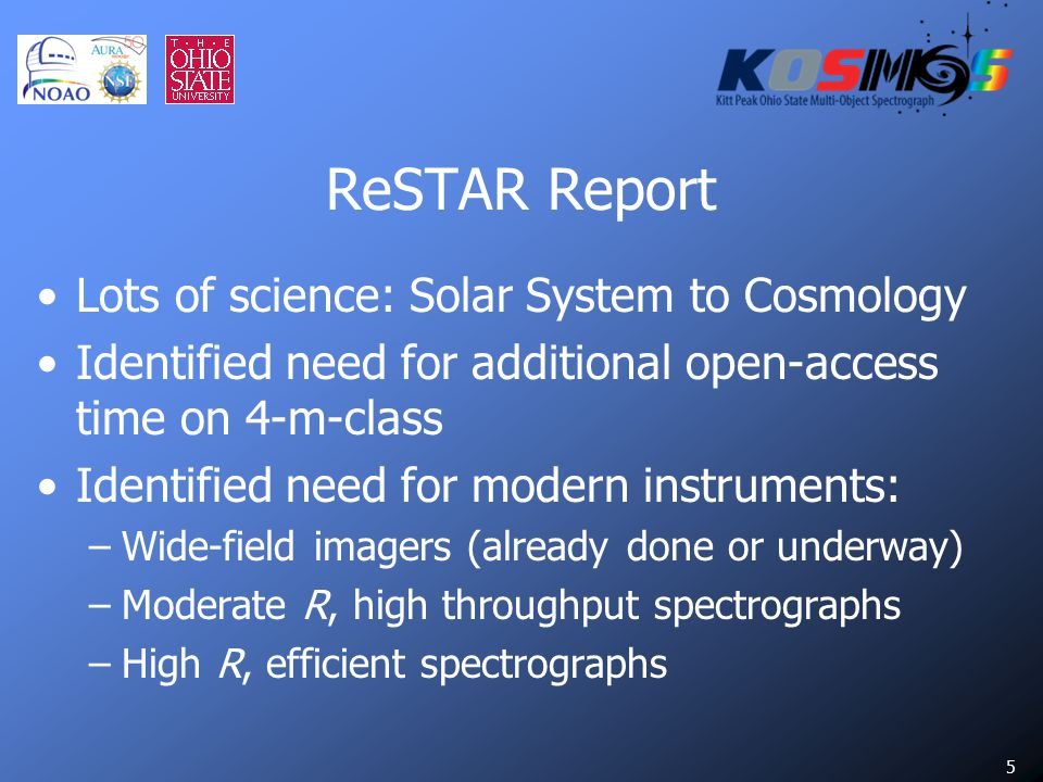 5 ReSTAR Report Lots of science: Solar System to Cosmology Identified need for additional open-access time on 4-m-class Identified need for modern instruments: –Wide-field imagers (already done or underway) –Moderate R, high throughput spectrographs –High R, efficient spectrographs