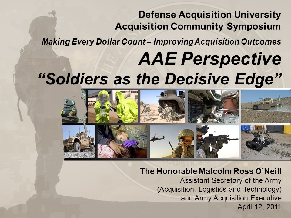 AAE Perspective Soldiers as the Decisive Edge The Honorable Malcolm Ross O'Neill Assistant Secretary of the Army (Acquisition, Logistics and Technology) and Army Acquisition Executive April 12, 2011 Defense Acquisition University Acquisition Community Symposium Making Every Dollar Count – Improving Acquisition Outcomes
