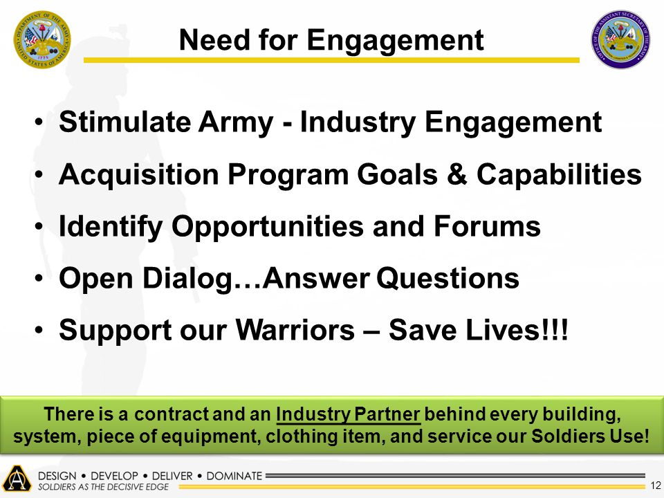 12 Need for Engagement Stimulate Army - Industry Engagement Acquisition Program Goals & Capabilities Identify Opportunities and Forums Open Dialog…Answer Questions Support our Warriors – Save Lives!!.