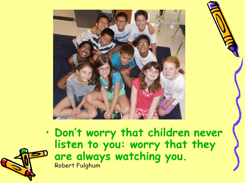 Don't worry that children never listen to you: worry that they are always watching you.