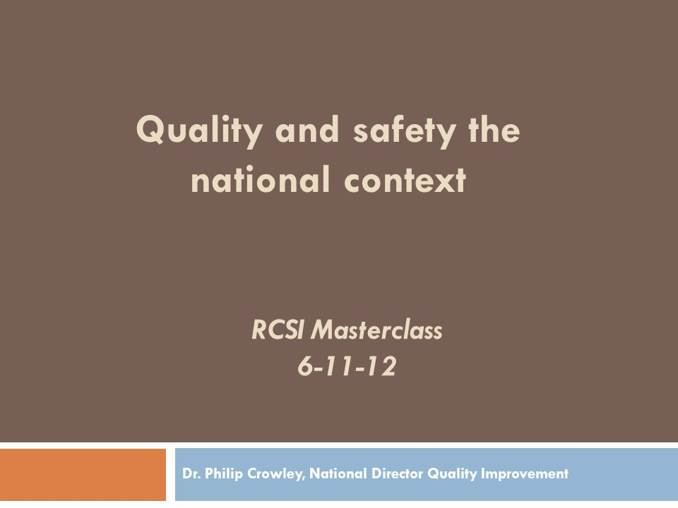 RCSI Masterclass 6-11-12 Dr. Philip Crowley, National Director Quality Improvement Quality and safety the national context