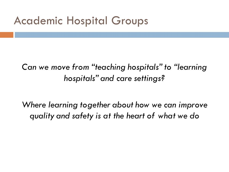 Can we move from teaching hospitals to learning hospitals and care settings.