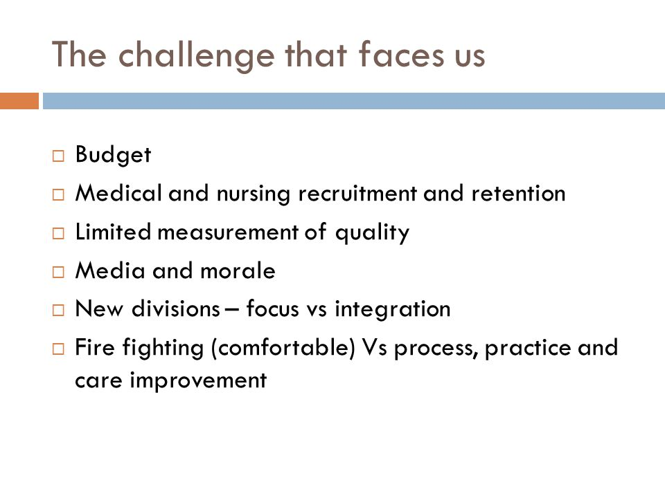The challenge that faces us  Budget  Medical and nursing recruitment and retention  Limited measurement of quality  Media and morale  New divisions – focus vs integration  Fire fighting (comfortable) Vs process, practice and care improvement