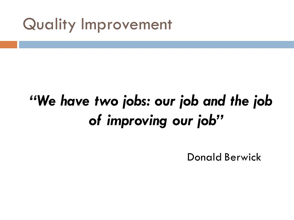 Quality Improvement We have two jobs: our job and the job of improving our job Donald Berwick