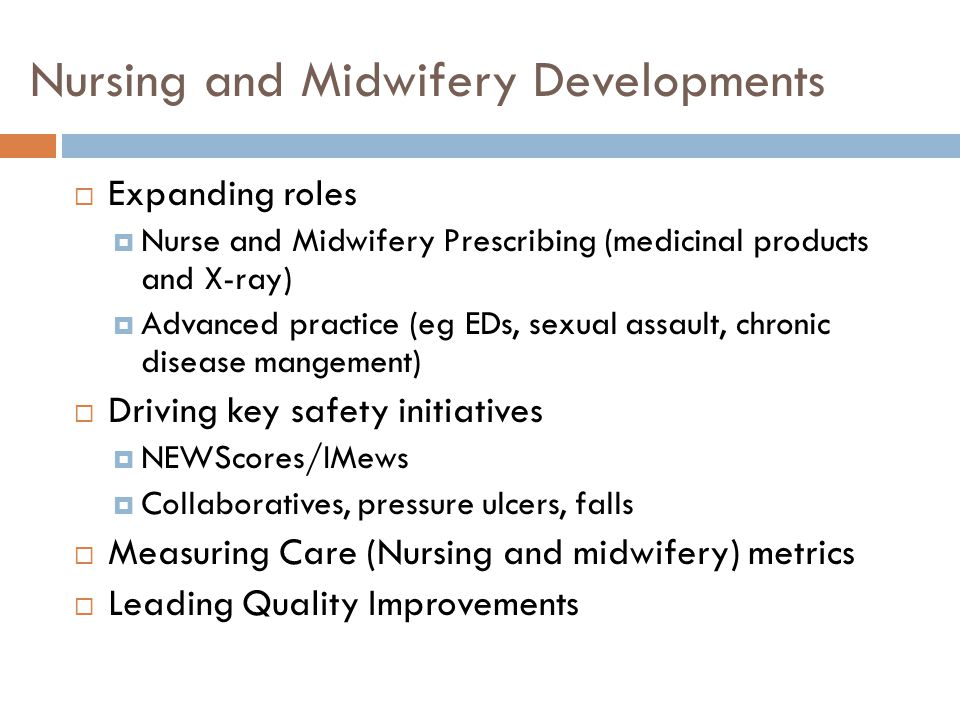 Nursing and Midwifery Developments  Expanding roles  Nurse and Midwifery Prescribing (medicinal products and X-ray)  Advanced practice (eg EDs, sexual assault, chronic disease mangement)  Driving key safety initiatives  NEWScores/IMews  Collaboratives, pressure ulcers, falls  Measuring Care (Nursing and midwifery) metrics  Leading Quality Improvements