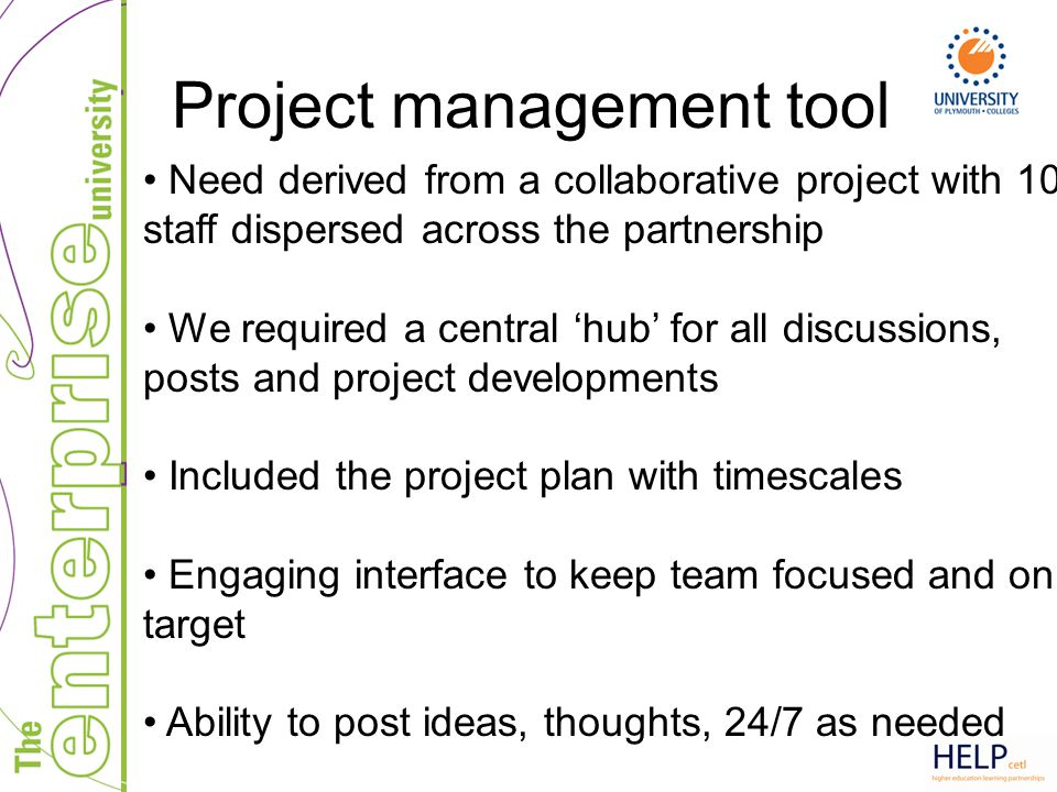 Project management tool Need derived from a collaborative project with 10 staff dispersed across the partnership We required a central 'hub' for all d