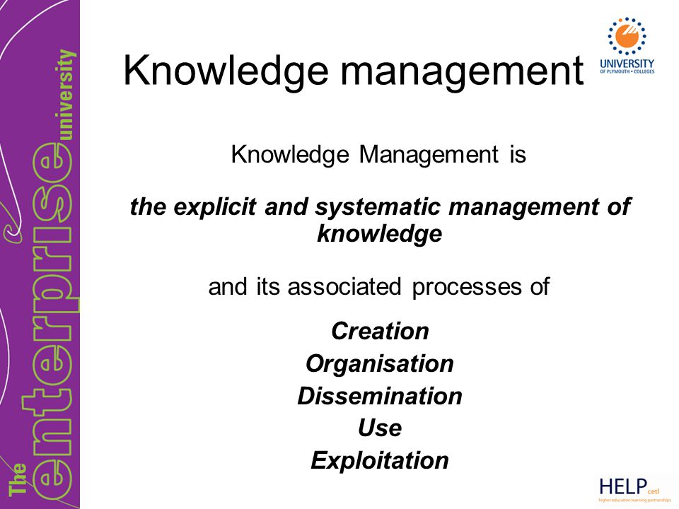 Knowledge management Knowledge Management is the explicit and systematic management of knowledge and its associated processes of Creation Organisation