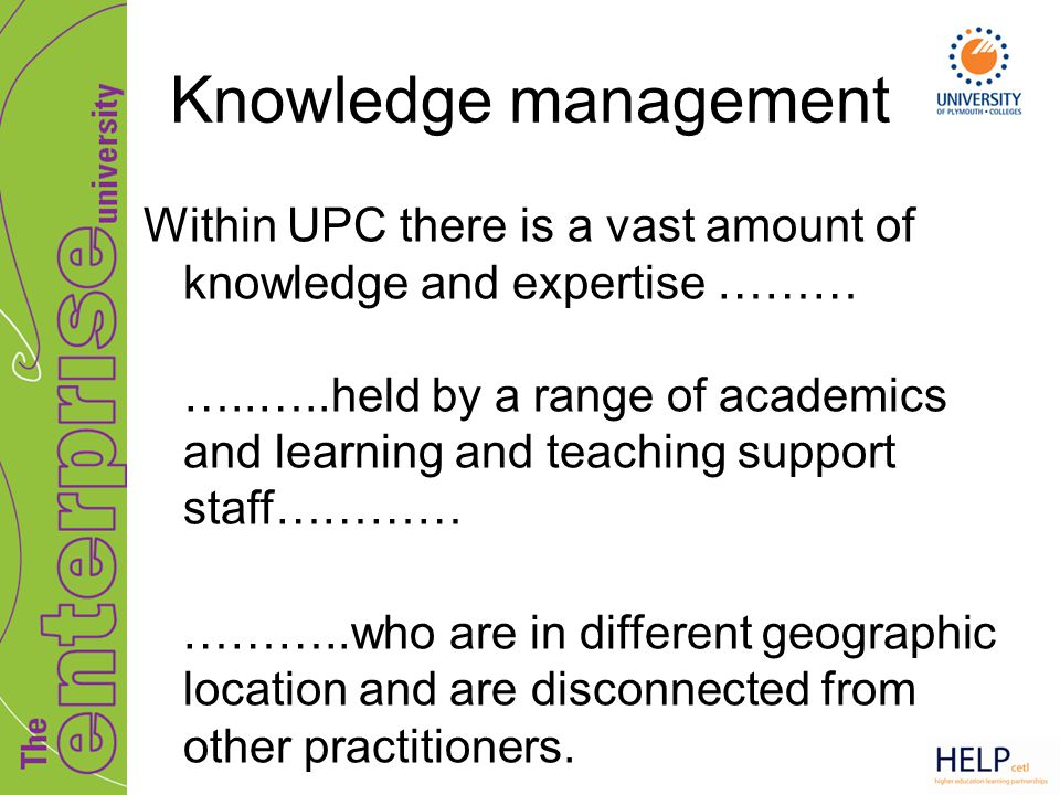 Knowledge management Within UPC there is a vast amount of knowledge and expertise ……… …..…..held by a range of academics and learning and teaching sup