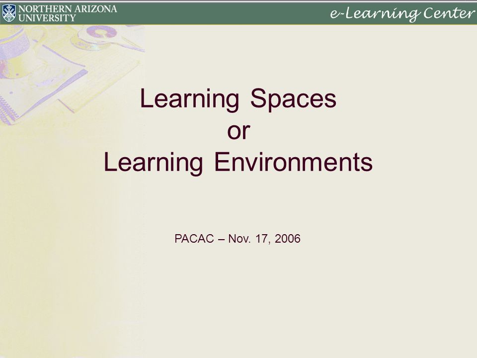Learning Spaces or Learning Environments PACAC – Nov. 17, 2006