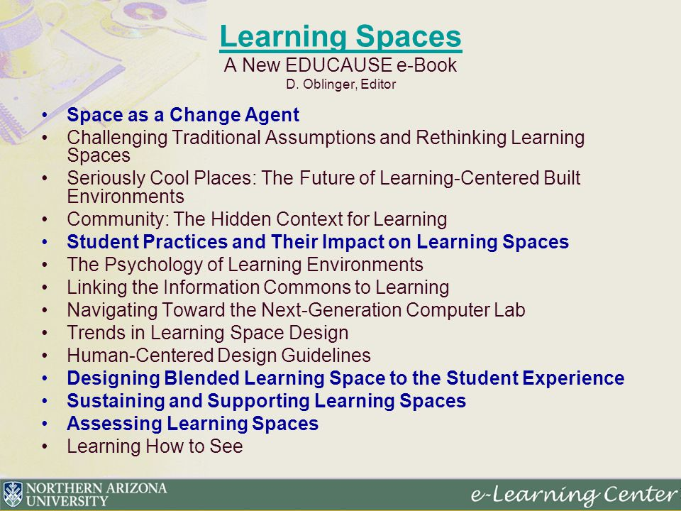 Learning Spaces Learning Spaces A New EDUCAUSE e-Book D. Oblinger, Editor Space as a Change Agent Challenging Traditional Assumptions and Rethinking L