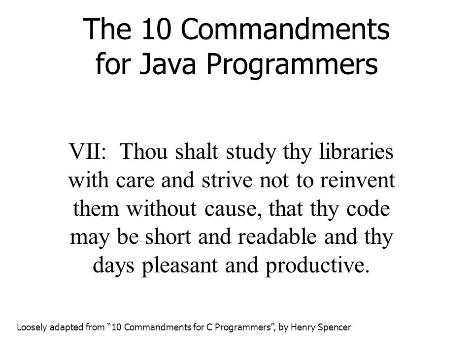 The 10 Commandments for Java Programmers VII: Thou shalt study thy libraries with care and strive not to reinvent them without cause, that thy code may be short and readable and thy days pleasant and productive.